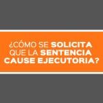 COMO SE SOLICITA QUE LA SENTENCIA CAUSE EJECUTORIA