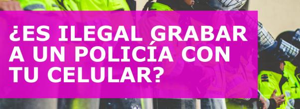 ¿ES ILEGAL GRABAR A UN POLICÍA CON TU CELULAR?