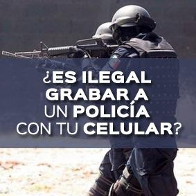 ES ILEGAL GRABAR A UN POLICIA CON TU CELULAR