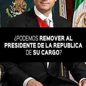 ¿PODEMOS REMOVER AL PRESIDENTE DE LA REPUBLICA DE SU CARGO?