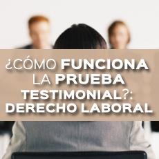 COMO FUNCIONA LA PRUEBA TESTIMONIAL DERECHO LABORAL