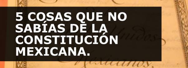 5 COSAS QUE NO SABÍAS DE LA CONSTITUCIÓN MEXICANA