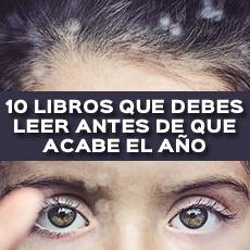 10 LIBROS QUE DEBES LEER ANTES DE QUE ACABE EL AÑO