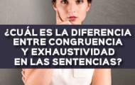 ¿CUÁL ES LA DIFERENCIA ENTRE CONGRUENCIA Y EXHAUSTIVIDAD EN LAS SENTENCIAS?