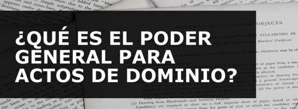 ¿QUÉ ES EL PODER GENERAL PARA ACTOS DE DOMINIO?