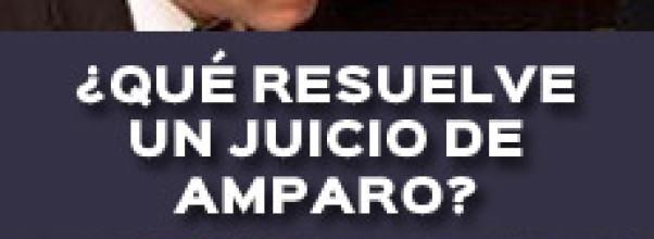 ¿QUÉ RESUELVE UN JUICIO DE AMPARO?
