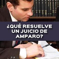 QUE RESUELVE UN JUICIO DE AMPARO