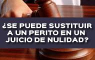 SE PUEDE SUSTITUIR A UN PERITO EN UN JUICIO DE NULIDAD