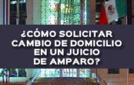 COMO SOLICITAR CAMBIO DE DOMICILIO EN UN JUICIO DE AMPARO