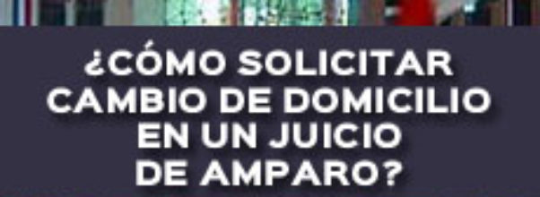 ¿CÓMO SOLICITAR CAMBIO DE DOMICILIO EN UN JUICIO DE AMPARO?