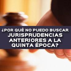 POR QUE NO PUEDO BUSCAR JURISPRUDENCIAS ANTERIORES A LA QUINTA EPOCA