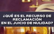 ¿QUÉ ES EL RECURSO DE RECLAMACIÓN EN EL JUICIO DE NULIDAD?
