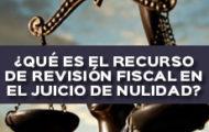 QUE ES EL RECURSO DE REVISION FISCAL EN EL JUICIO DE NULIDAD