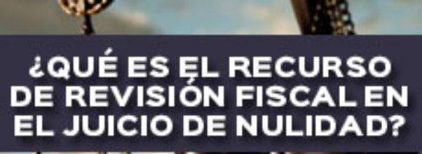 ¿QUÉ ES EL RECURSO DE REVISIÓN FISCAL EN EL JUICIO DE NULIDAD?