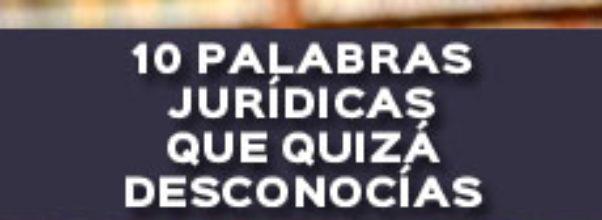 10 PALABRAS JURÍDICAS QUE QUIZÁ DESCONOCÍAS