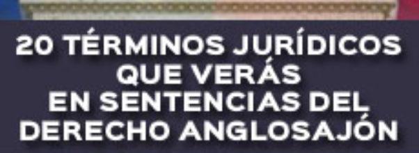 20 TÉRMINOS JURÍDICOS QUE VERÁS EN SENTENCIAS DEL DERECHO ANGLOSAJÓN