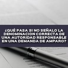 QUE PASA SI NO SEÑALO LA DENOMINACION CORRECTA DE UNA AUTORIDAD RESPONSABLE EN UNA DEMANDA DE AMPARO