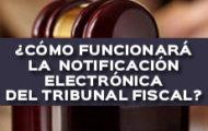 ¿CÓMO FUNCIONARÁ LA NOTIFICACIÓN ELECTRÓNICA DEL TRIBUNAL FISCAL?