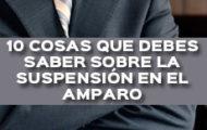10 COSAS QUE DEBES SABER SOBRE LA SUSPENSIÓN DEL ACTO RECLAMADO EN EL AMPARO