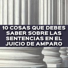 10 COSAS QUE DEBES SABER SOBRE LAS SENTENCIAS EN EL JUICIO DE AMPARO