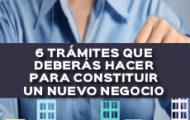 6 TRÁMITES QUE DEBERÁS HACER PARA CONSTITUIR UN NUEVO NEGOCIO