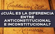 ¿CUÁL ES LA DIFERENCIA ENTRE ANTICONSTITUCIONAL E INCONSTITUCIONAL?