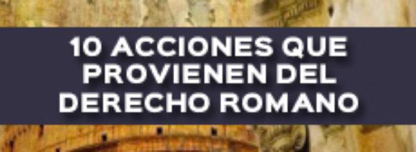 10 ACCIONES QUE PROVIENEN DEL DERECHO ROMANO