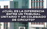 ¿CUÁL ES LA DIFERENCIA ENTRE UN TRIBUNAL UNITARIO Y UN COLEGIADO DE CIRCUITO?