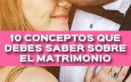 10 CONCEPTOS QUE DEBES SABER SOBRE EL MATRIMONIO