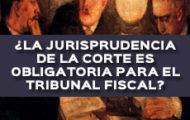 ¿LA JURISPRUDENCIA DE LA CORTE ES OBLIGATORIA PARA EL TRIBUNAL FISCAL?