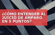 ¿CÓMO ENTENDER AL JUICIO DE AMPARO EN 5 PUNTOS?