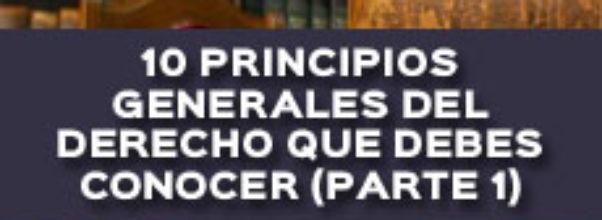 10 PRINCIPIOS GENERALES DEL DERECHO QUE DEBES CONOCER (PARTE 1)