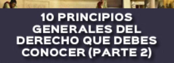 10 PRINCIPIOS GENERALES DEL DERECHO QUE DEBES CONOCER (PARTE 2)