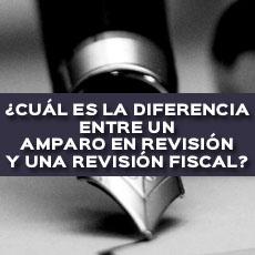 cual-es-la-diferencia-entre-un-amparo-en-revision-y-una-revision-fiscal
