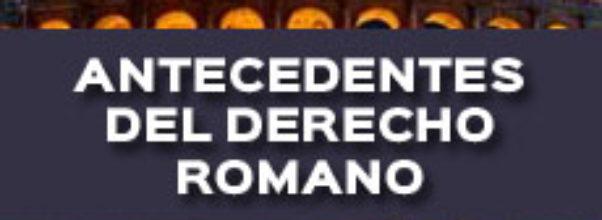PRINCIPALES ANTECEDENTES DEL DERECHO ROMANO