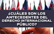 ¿CUÁLES SON LOS ANTECEDENTES DEL DERECHO INTERNACIONAL PÚBLICO?
