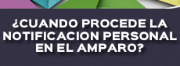 ¿CUANDO PROCEDE LA NOTIFICACION PERSONAL EN EL AMPARO?