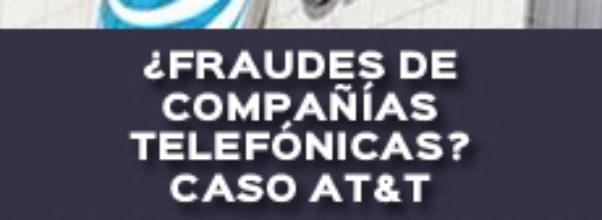¿FRAUDES DE COMPAÑÍAS TELEFÓNICAS? CASO AT&T