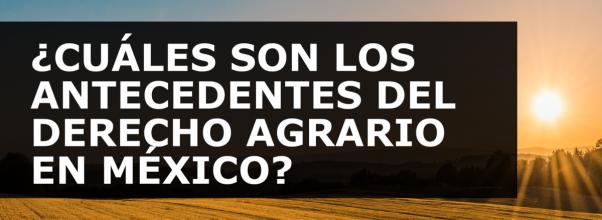 ¿CUÁLES SON LOS ANTECEDENTES DEL DERECHO AGRARIO EN MÉXICO?