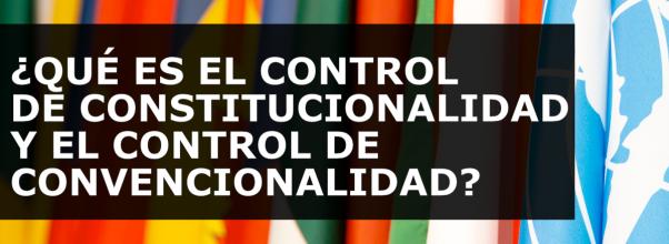 ¿QUÉ ES EL CONTROL DE CONSTITUCIONALIDAD Y EL CONTROL DE CONVENCIONALIDAD?