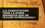 ¿LA CONSTITUCIÓN TIENE LA MISMA JERARQUÍA QUE UN TRATADO INTERNACIONAL?