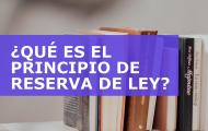 ¿QUÉ ES EL PRINCIPIO DE RESERVA DE LEY?