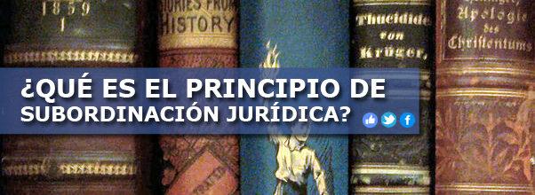 ¿QUÉ ES EL PRINCIPIO DE SUBORDINACIÓN JURÍDICA?