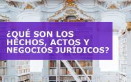 ¿QUÉ SON LOS HECHOS, ACTOS Y NEGOCIOS JURÍDICOS?