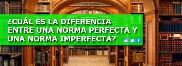 ¿CUÁL ES LA DIFERENCIA ENTRE UNA NORMA PERFECTA Y UNA NORMA IMPERFECTA?