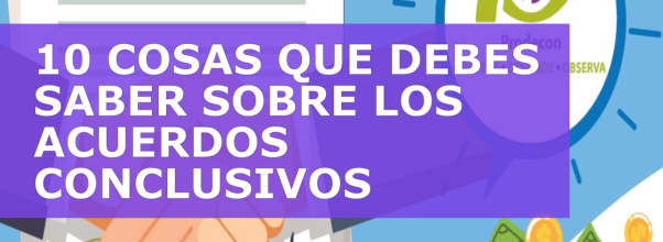 10 COSAS QUE DEBES SABER SOBRE LOS ACUERDOS CONCLUSIVOS
