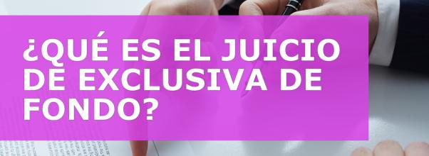 ¿QUÉ ES EL JUICIO DE EXCLUSIVA DE FONDO?