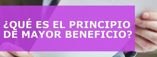 ¿QUÉ ES EL PRINCIPIO DE MAYOR BENEFICIO?