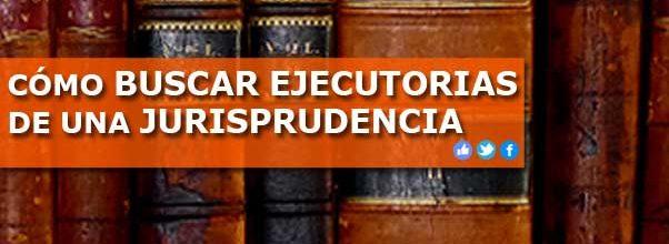 CÓMO BUSCAR EJECUTORIAS DE UNA JURISPRUDENCIA