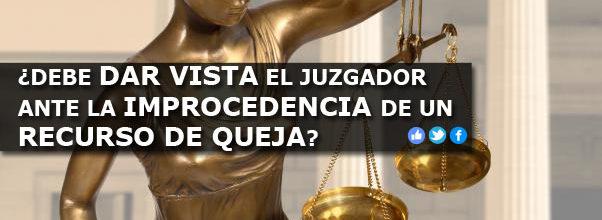 TESIS DE LA SEMANA: ¿DEBE DAR VISTA EL JUZGADOR ANTE LA IMPROCEDENCIA DE UN RECURSO DE QUEJA